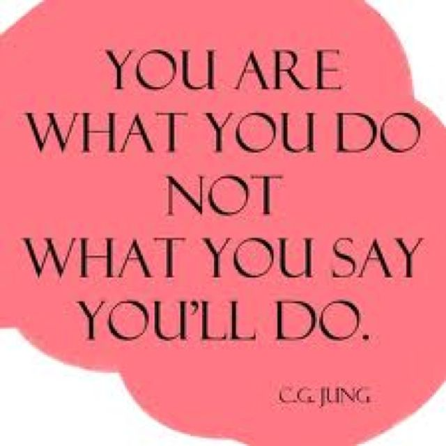 You are what you do, not what you say you'll do. - C. G. Jung