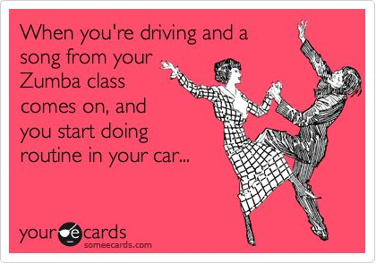When you're driving and a song from your Zumba class comes on, and you start doing routine in your car...