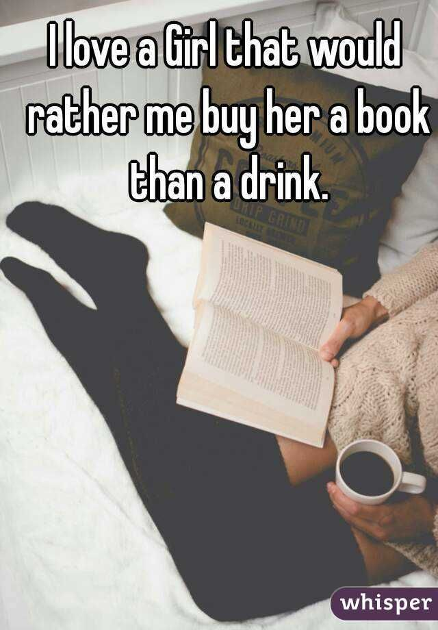 """I love a Girl that would rather me buy her a book than a drink."""