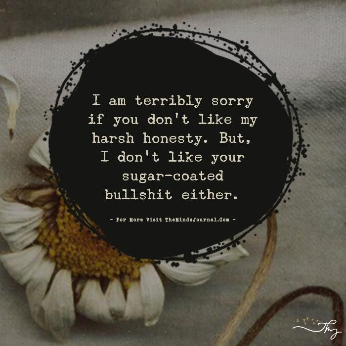I am terribly sorry if you don't like my harsh honesty. - http://themindsjournal.com/i-am-terribly-sorry-if-you-dont-like-my-harsh-honesty/