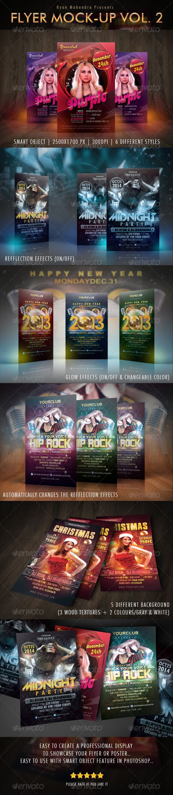 Flyer Mock-Up Vol. 2  #GraphicRiver         Flyer Mock-Up Vol. 2   Easy to create a professional display to showcase your flyer or poster. Easy to use with smart object feature in photoshop. PDF help file is included.  Features :   Smart Object  Fully layered PSD  6 different styles  2500×1700 pixels 300 DPI   Glow Effects (on/off & changeable color)  Reflection Effects (on/off)  5 Different Backgrounds (3 wood textures + 2 colours / gray & white)  Files included :   6 layered PSD files (2500×1700PX 300 DPI )  PDF help file  readme text   Flyers in preview can be purchased here :   graphicriver /item/purple-party-flyer/3307859?ref=ryanmahendra  graphicriver /item/midnight-party-flyer/3337687?ref=ryanmahendra  graphicriver /item/happy-new-year-flyer-template/3638696?ref=ryanmahendra  graphicriver /item/hip-rock-flyer-template/3641193?ref=ryanmahendra  graphicriver /item/christmas-party-flyer/3290294?ref=ryanmahendra      Created: 25March13 GraphicsFilesIncluded: PhotoshopPSD HighResolution: Yes Layered: Yes MinimumAdobeCSVersion: CS5 PixelDimensions: 2500x1700 Tags: 3d #brochure #dark #display #displayer #effect #effects #element #flyer #flyermock-up #flyermockup #glow #mock-up #mock-ups #mockup #mockups #poster #professional #showoff #showcase #template