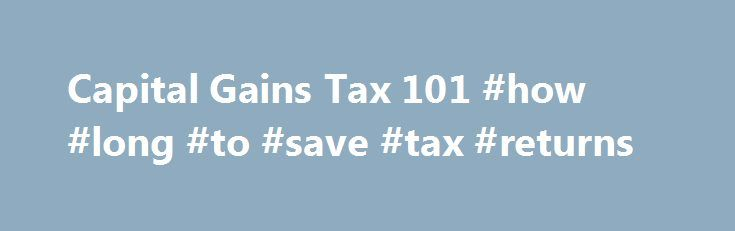 Capital Gains Tax 101 #how #long #to #save #tax #returns http://arlington.remmont.com/capital-gains-tax-101-how-long-to-save-tax-returns/  # Capital Gains Tax 101 It's easy to get caught up in choosing investments and forget about the tax consequences of your strategies. After all, picking the right stock or mutual fund is difficult enough without worrying about after-tax returns. However, if you truly want the best performance, you have to consider the tax you pay on investments. Here we…