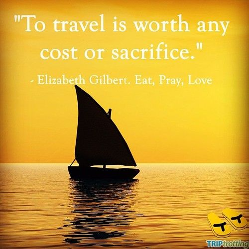 """""""To travel is worth any cost or sacrifice."""" - Elizabeth Gilbert, Eat, Pray, Love. #travel #quotes"""