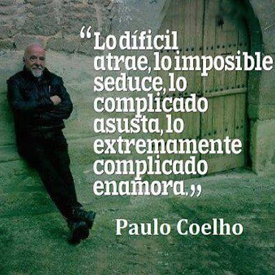 """""""Lo difícil atrae, lo imposible seduce, lo complicado asusta, lo extremadamente complicado enamora."""" ~Paulo Coelho"""
