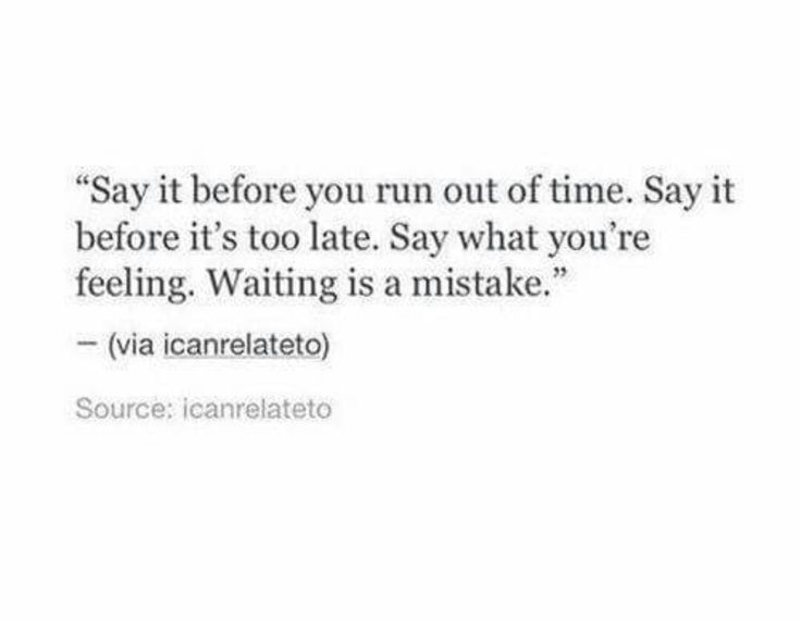 Say it before you run out of time. Say it before it's too late. Say what you're feeling. Waiting is a mistake.