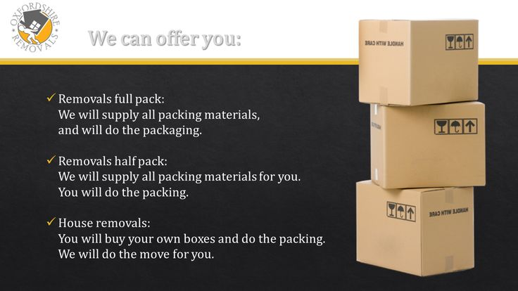 Oxfordshire Removals Can Offer you:       Removals full pack:     We will supply all packing materials,     and will do the packaging.      Removals half pack:     We will supply all packing materials for you.     You will do the packing.      House removals:     You will buy your own boxes and do the packing.     We will do the move for you.