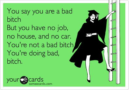 You say you are a bad bitch But you have no job, no house, and no car. You're not a bad bitch You're doing bad, bitch.