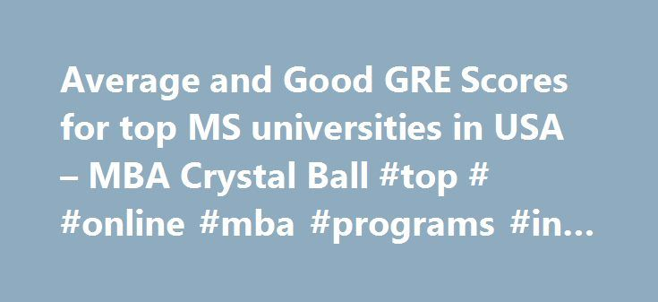 Average and Good GRE Scores for top MS universities in USA – MBA Crystal Ball #top # #online #mba #programs #in #usa http://fort-worth.remmont.com/average-and-good-gre-scores-for-top-ms-universities-in-usa-mba-crystal-ball-top-online-mba-programs-in-usa/  # Average GRE Scores for top MS Universities in USA Data Source: U.S. News, Magoosh The GRE verbal and quantitative sections are scored on a scale of 130-170 in one-point increment in each of the two sections. You can score anywhere from…