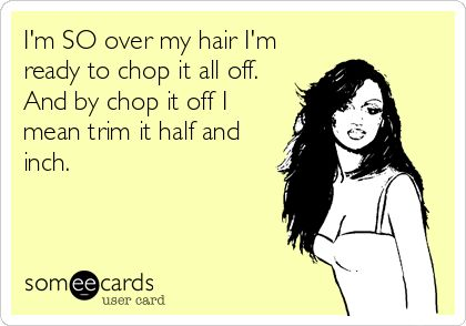 I'm+SO+over+my+hair+I'm+ready+to+chop+it+all+off.+And+by+chop+it+off+I+mean+trim+it+half+and+inch.