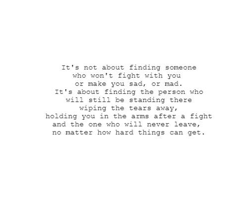 It's not about finding someone who won't fight with you or make you sad, or mad. It's about finding the person who will still be standing there wiping the tears away, holding you in their arms after a fight, and the one who will never leave, no matter how hard things can get.