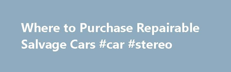 Where to Purchase Repairable Salvage Cars #car #stereo http://car.remmont.com/where-to-purchase-repairable-salvage-cars-car-stereo/  #salvage cars # Where to Purchase Repairable Salvage Cars Repairable salvage vehicles can be used as project cars for those who love customizing vehicles or for others who want to restore classics. What Is a Salvaged Vehicle? Salvage Car Auctions Find Cars Dealers Online The Internet is a great resource for dealers of salvaged cars. […]The post Where to…