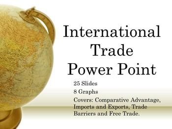 This 25 slide power point covers International Trade from every angle.  It includes 8 graphs, step-by-step instructions for determining comparative advantage, covers trade barriers, and the reasons to import or export.  There are various points for discussion throughout this lesson and this power point does not dumb-down the material.