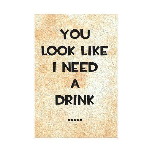 You look like I need a drink!