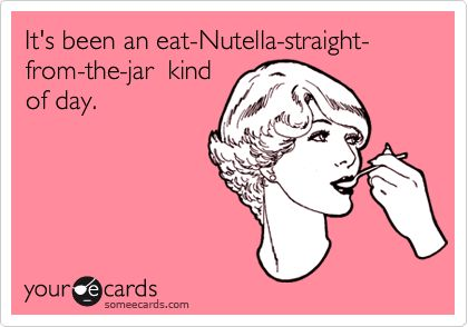 It's been an eat-Nutella-straight- from-the-jar kind of day. | Confession Ecard | someecards.com
