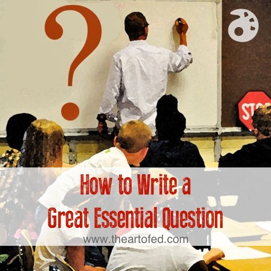 How to Write a Great Essential Question - The Art of Education
