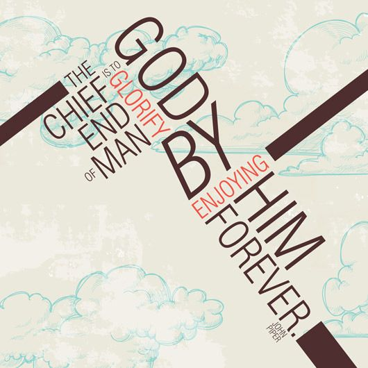 "John Piper, Desiring God, page 18: ""The chief end of man is to glorify God by enjoying Him forever."" (Design submitted by Jennifer Knight.)"