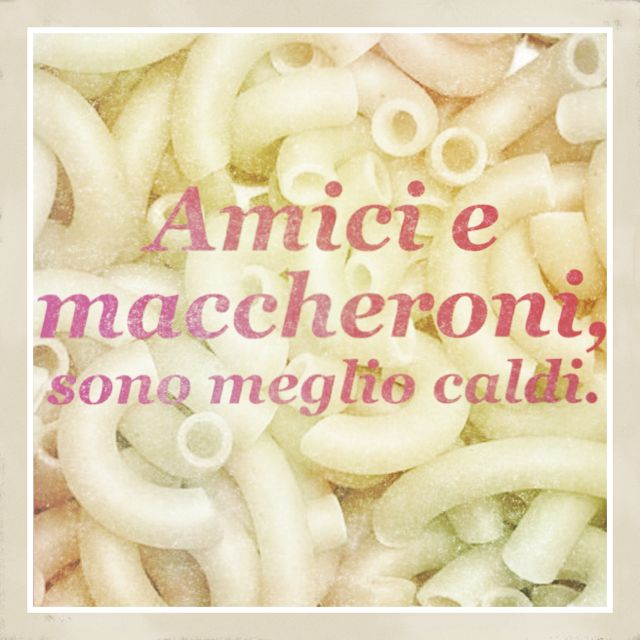 """Italian proverb- """"Friendships and macaroni are best when they're warm."""""""