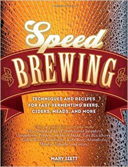 Speed Brewing: Techniques and Recipes for Fast-Fermenting Beers, Ciders, Meads, and More: Mary Izett: 9780760347379: Amazon.com: Books