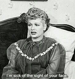 I LOVE LUCY - I'M SICK OF THE SIGHT OF YOUR FACE.