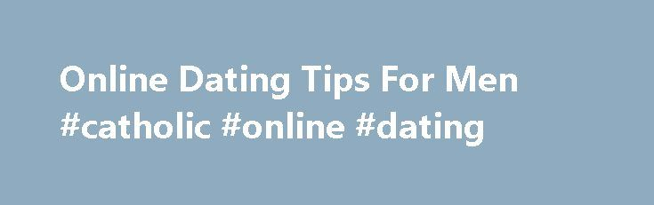 Online Dating Tips For Men #catholic #online #dating http://dating.remmont.com/online-dating-tips-for-men-catholic-online-dating/  #online dating tips # Online Dating Tips For Men You've already learned how to weed through women s profiles. but after reading that article, it became clear to me that men need to understand how to make their own profile … Continue reading →