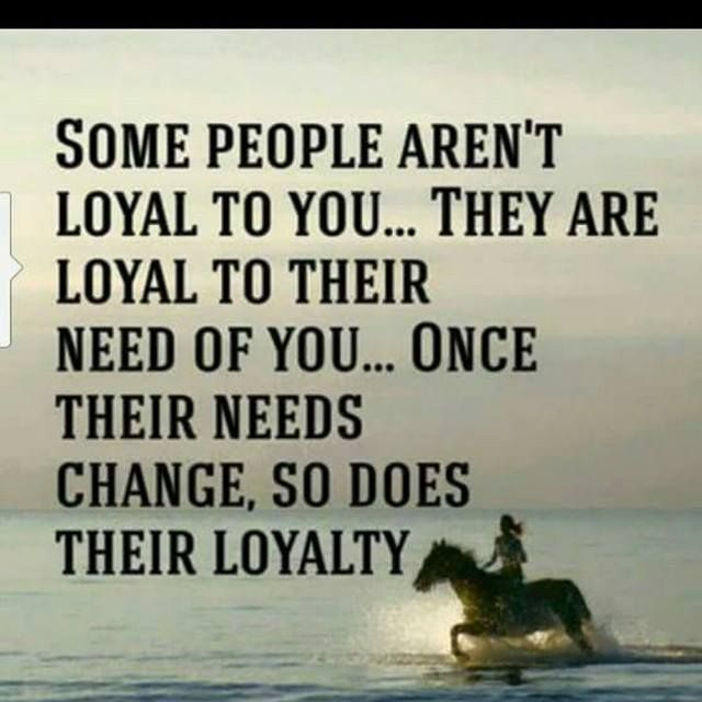 Some People Do Not Loyal They Are Not Faithful To Their Needs Once