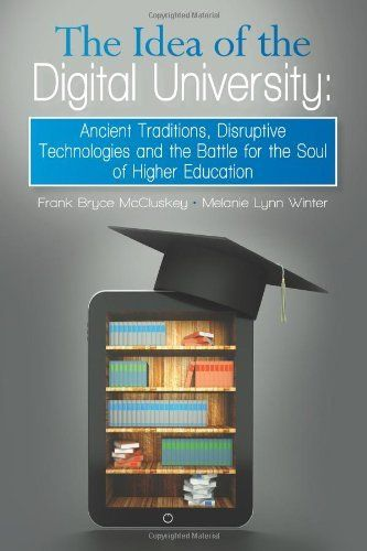 The Idea of the Digital University: Ancient Traditions, Disruptive Technologies and the Battle for the Soul of Higher Education by Frank Bryce McCluskey. $14.95. Publisher: Policy Studies Organization (December 11, 2012). Publication: December 11, 2012