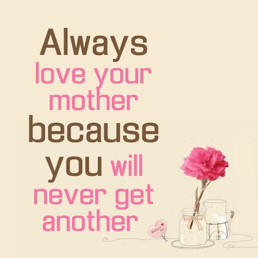 Always Love Your Mother Because You Will Never Get Another I Love You Mom