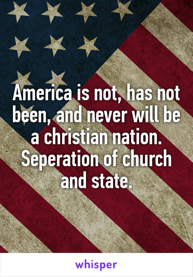 America is not, has not been, and never will be a christian nation. Seperation of church and state.