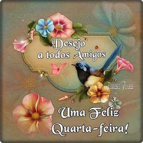 Flores e frases: FELIZ QUARTA-FEIRA...