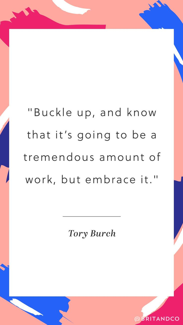 """Buckle up, and know that it's going to be a tremendous amount of work, but embrace it."" -Tory Burch"