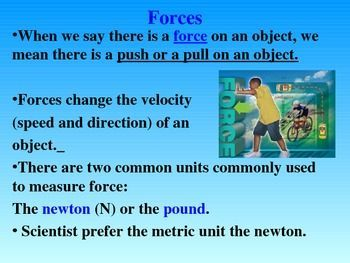 I use this 25 slide Power Point over a 2 week period to teach a unit on Force.  It has many interactive slides that demonstrate what a force is. If you have a SmartBoard, you can have your students interact with the Power Point directly.  However, if you do not have a Smart Board, you can control the animation from your computer.The concepts covered are as follows:* Force - what is a force?* Unit of Measurement - newton versus pound* Force Vectors - how to measure force* Balanced/Unbalanced…