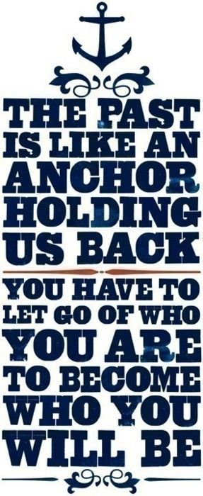 The past is like an anchor holding us back; You have to let go of who you are to become who you will be.
