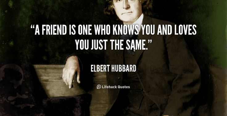 A friend is one who knows you and loves you just the same. – Elbert Hubbard