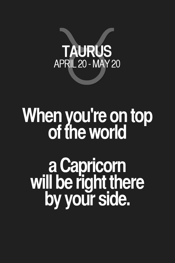 When you're on top of the world a Capricorn will be right there by your side. Taurus | Taurus Quotes | Taurus Zodiac Signs