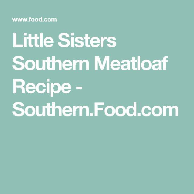 Little Sisters Southern Meatloaf Recipe - Southern.Food.com