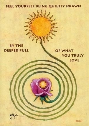 feel yourself being quietly drawn by the deeper pull of what you truly love. --rumi