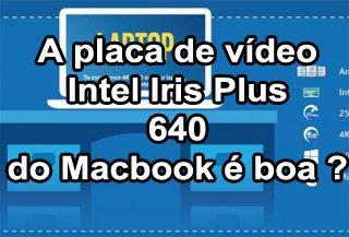 Placa de Vídeo Intel Iris Plus Graphics 640 do Macbook é Boa ?