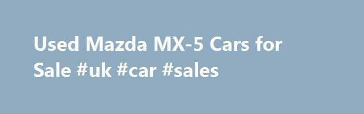 Used Mazda MX-5 Cars for Sale #uk #car #sales http://car.remmont.com/used-mazda-mx-5-cars-for-sale-uk-car-sales/  #cars for sale uk # Used Mazda MX-5 cars for sale Motors.co.uk currently have 658 used Mazda MX-5 cars for sale The Mazda MX-5 is a great little two-seater sports car, suitable for car buyers looking to enjoy their drive around the countryside. The MX-5 is compact and streamline, and is responsive to your handling. […]The post Used Mazda MX-5 Cars for Sale #uk #car #sales…
