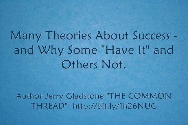 """Many Theories About Success and Why Some """"Have It"""" and Others Not. ~ Jerry Gladstone  http://www.thecommonthreadgroup.com/TheCommonThreadBook.en.html"""