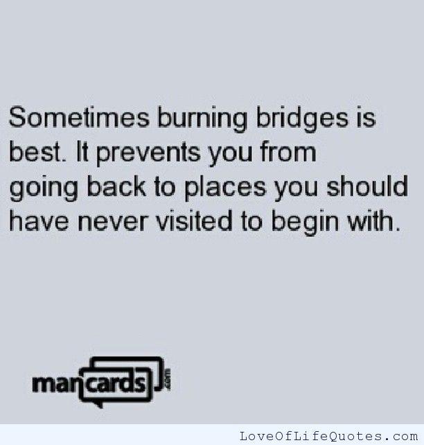 Burning bridges - http://www.loveoflifequotes.com/friendship/burning-bridges/