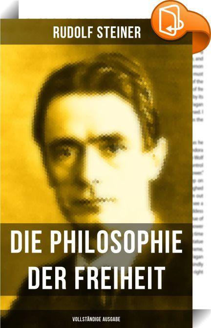 """Die Philosophie der Freiheit (Vollständige Ausgabe)    :  Diese Ausgabe von """"Die Philosophie der Freiheit"""" wurde mit einem funktionalen Layout erstellt und sorgfältig formatiert. Rudolf Joseph Lorenz Steiner (1861 - 1925) war ein österreichischer Esoteriker und Philosoph. Er begründete die Anthroposophie, eine esoterische Weltanschauung, die an die Theosophie, das Rosenkreuzertum, die Gnosis sowie die idealistische Philosophie anschließt und zu den neumystischen Einheitskonzeptionen de..."""