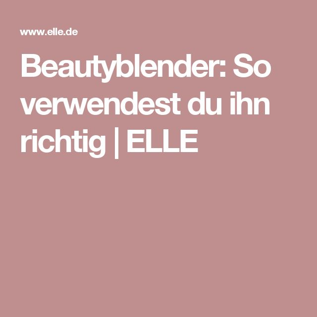 Beautyblender: So verwendest du ihn richtig   ELLE