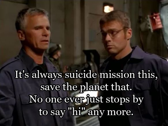 """It's always suicide mission this, save the planet that.  No one eve just stops by to say ""hi"" any more.""  - Jack O'Neill, Stargate SG-1"