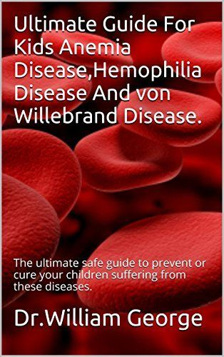 Ultimate Guide For Kids Anemia Disease,Hemophilia Disease And Von Willebrand Disease.: The ultimate safe guide to prevent or cure your children suffering from these diseases. by Dr.William George, http://www.amazon.com/dp/B00OSCEELM/ref=cm_sw_r_pi_dp_loRtub0TX7DW4