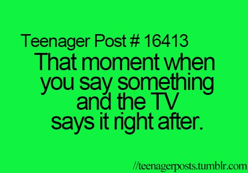 Teenager Posts lol I can never stop telling people when this happens... Even if I've told them a million times before.