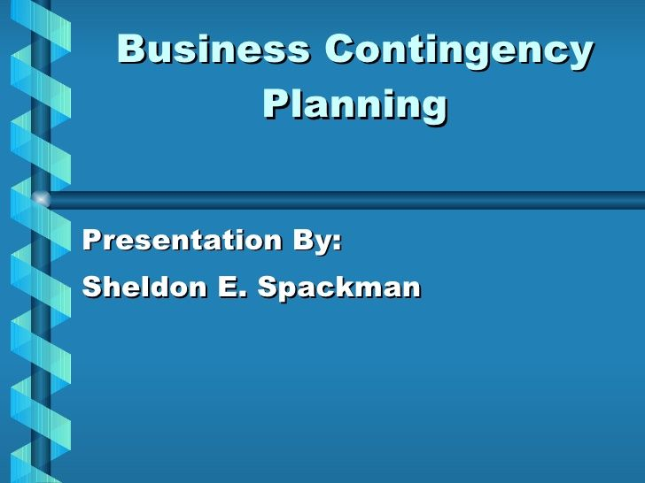 Business Contingency Planning Presentation By: Sheldon E. Spackman