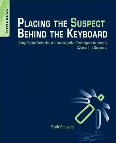 Placing the Suspect Behind the Keyboard: Using Digital Forensics and Investigative Techniques to Identify Cybercr...