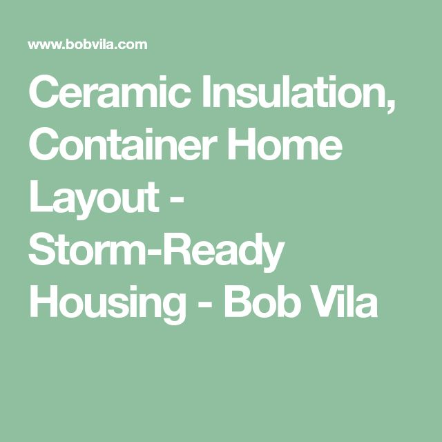 Ceramic Insulation, Container Home Layout - Storm-Ready Housing - Bob Vila