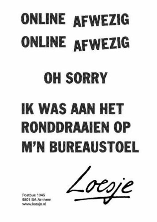 online afwezig online afwezig oh sorry ik was aan het ronddraaien op m'n bureaustoel #Loesje