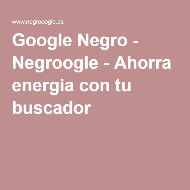 Google Negro - Negroogle - Ahorra energia con tu buscador